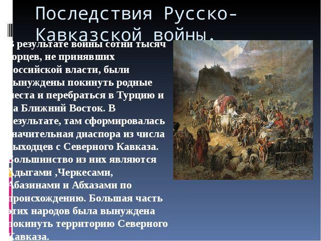 Последствия Русско- Кавказской войны. В результате войны сотни тысяч горцев,...