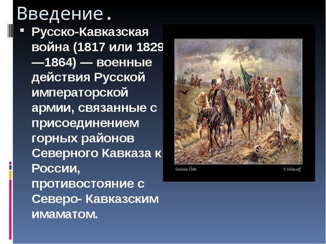 Введение. Русско-Кавказская война (1817 или 1829—1864)— военные действия Рус...
