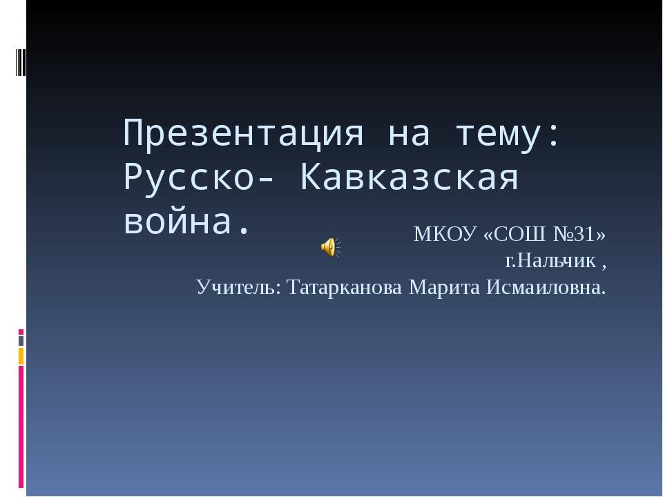 Презентация на тему: Русско- Кавказская война. МКОУ «СОШ №31» г.Нальчик , Учи...