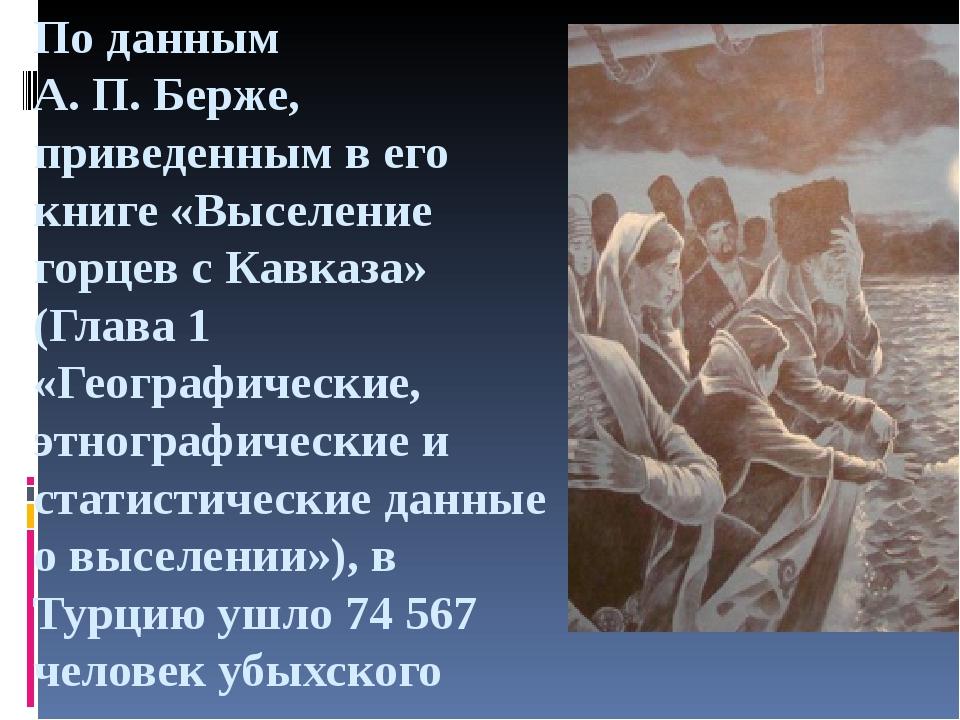 По данным А.П.Берже, приведенным в его книге «Выселение горцев с Кавказа» (...