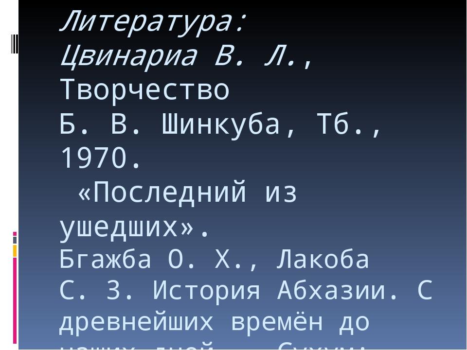 Литература: Цвинариа В. Л., Творчество Б.В.Шинкуба, Тб., 1970. «Последний и...