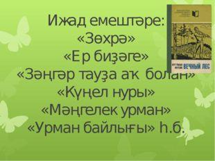 Ижад емештәре: «Зөхрә» «Ер биҙәге» «Зәңгәр тауҙа аҡ болан» «Күңел нуры» «Мәңг
