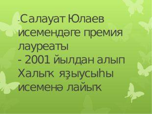 -Салауат Юлаев исемендәге премия лауреаты - 2001 йылдан алып Халыҡ яҙыусыһы и