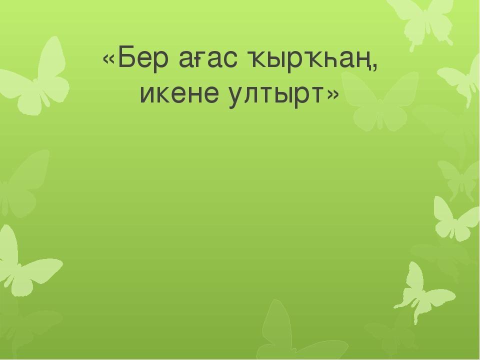 «Бер ағас ҡырҡһаң, икене ултырт»