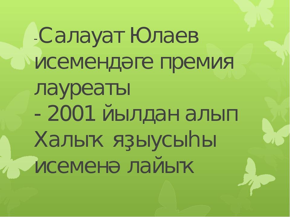 -Салауат Юлаев исемендәге премия лауреаты - 2001 йылдан алып Халыҡ яҙыусыһы и...