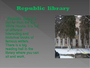 . Republic library is not far from the the White House. It is full of differe
