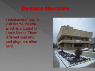 I recommend you to visit drama theatre which is situated in Lenin Street. The
