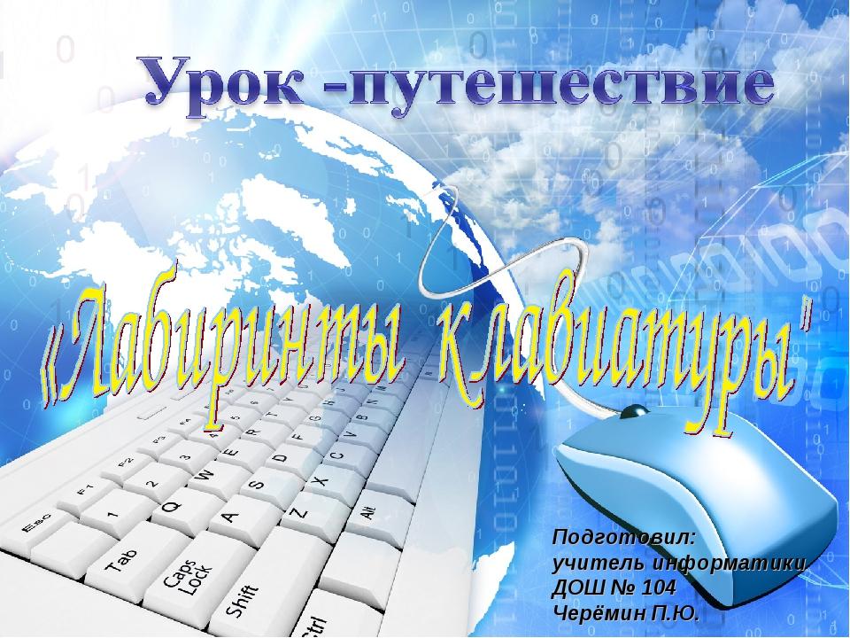 Подготовил: учитель информатики ДОШ № 104 Черёмин П.Ю.