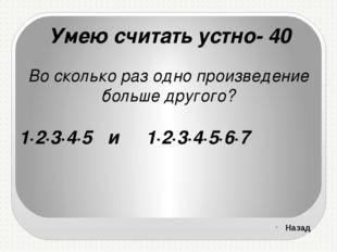 Умею считать устно- 40 Во сколько раз одно произведение больше другого? 1∙2∙3