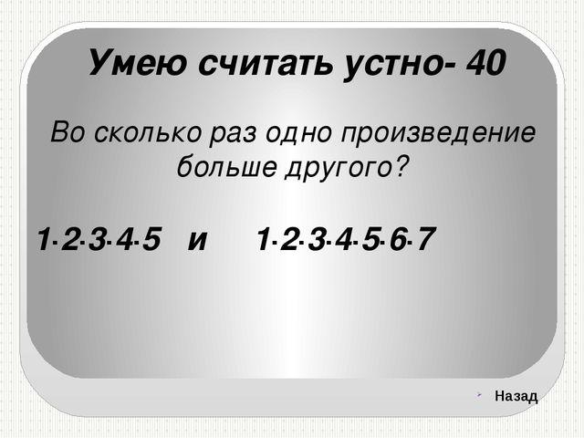 Умею считать устно- 40 Во сколько раз одно произведение больше другого? 1∙2∙3...