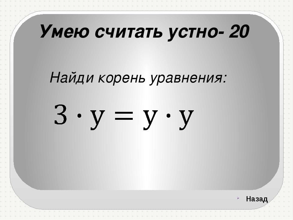 Умею считать устно- 20 Найди корень уравнения: Назад