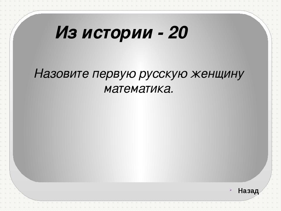 Из истории - 20 Назовите первую русскую женщину математика. Назад