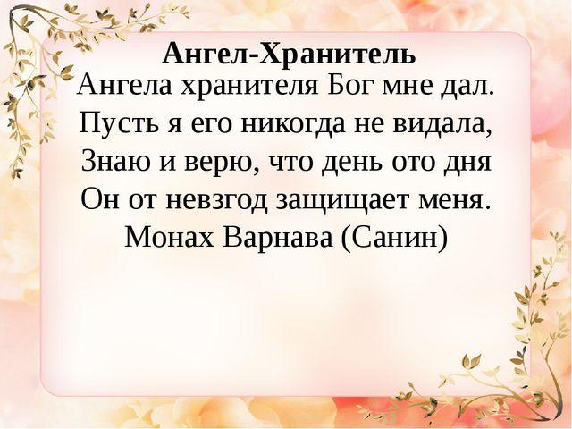 Ангела хранителя Бог мне дал. Пусть я его никогда не видала, Знаю и верю, чт...
