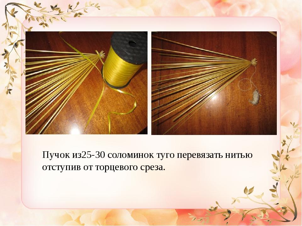 Пучок из25-30 соломинок туго перевязать нитью отступив от торцевого среза.