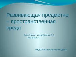 Развивающая предметно – пространственная среда Выполнила: Кильдибекова Ф.С. в
