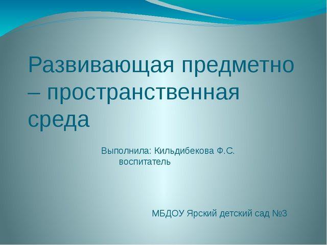 Развивающая предметно – пространственная среда Выполнила: Кильдибекова Ф.С. в...