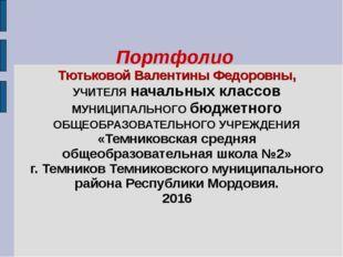 Портфолио Тютьковой Валентины Федоровны, УЧИТЕЛЯ начальных классов МУНИЦИПАЛЬ