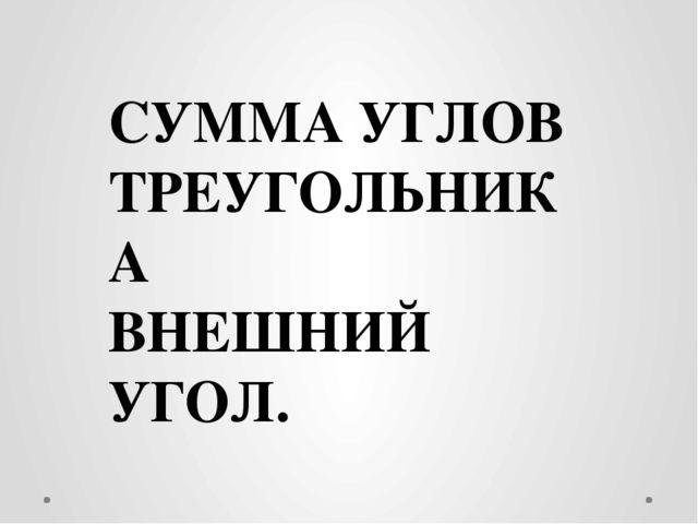 СУММА УГЛОВ ТРЕУГОЛЬНИКА ВНЕШНИЙ УГОЛ.