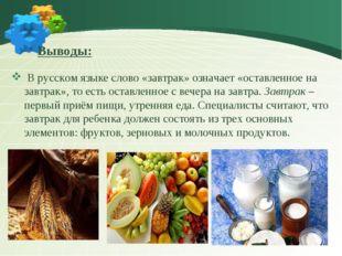 Выводы: В русском языке слово «завтрак» означает «оставленное на завтрак»,
