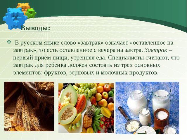 Выводы: В русском языке слово «завтрак» означает «оставленное на завтрак»,...
