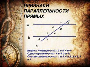 ПРИЗНАКИ ПАРАЛЛЕЛЬНОСТИ ПРЯМЫХ a b c 2 3 4 6 7 8 Накрест лежащие углы: 3 и 5,