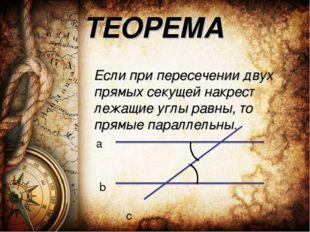 ТЕОРЕМА Если при пересечении двух прямых секущей накрест лежащие углы равны,
