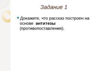 Задание 1 Докажите, что рассказ построен на основе антитезы (противопоставлен