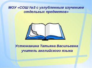 МОУ «СОШ №3 с углубленным изучением отдельных предметов» Устюжанина Татьяна В