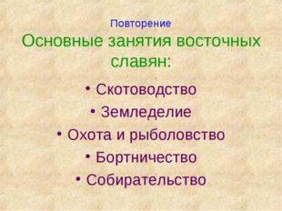 Повторение Основные занятия восточных славян: Скотоводство Земледелие Охота