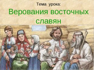 Тема урока: Верования восточных славян