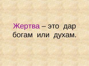 Жертва – это дар богам или духам.