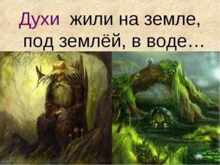 Духи жили на земле, под землёй, в воде…