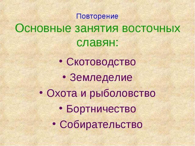 Повторение Основные занятия восточных славян: Скотоводство Земледелие Охота...