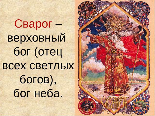 Сварог – верховный бог (отец всех светлых богов), бог неба.