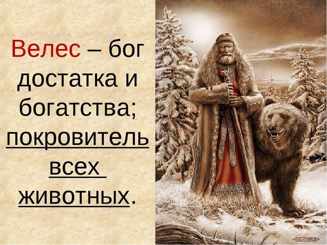 Велес – бог достатка и богатства; покровитель всех животных.