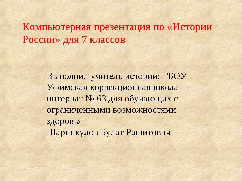 Выполнил учитель истории: ГБОУ Уфимская коррекционная школа – интернат № 63 д...