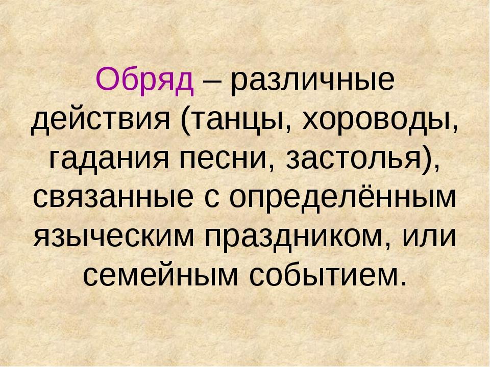 Обряд – различные действия (танцы, хороводы, гадания песни, застолья), связан...