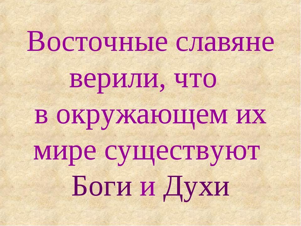 Восточные славяне верили, что в окружающем их мире существуют Боги и Духи