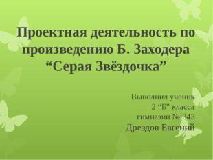 """Проектная деятельность по произведению Б. Заходера """"Серая Звёздочка"""" Выполнил"""