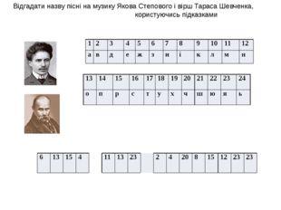 Відгадати назву пісні на музику Якова Степового і вірш Тараса Шевченка, кори