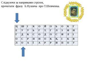 Слідкуючи за напрямами стрілок, прочитати фразу Б.Нушича про Т.Шевченка. Ц Ш