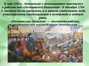 Вмае1762г. Ломоносов спомощниками приступил кработе над«Полтавскойбата
