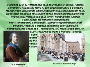 Вапреле 1764 г. Ломоносов былединогласно избран членом Болонской Академии Н