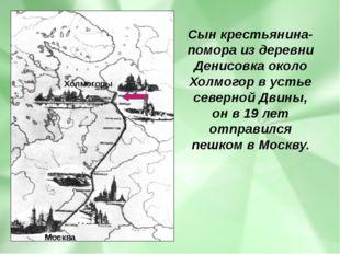 Сын крестьянина-помора из деревни Денисовка около Холмогор в устье северной Д