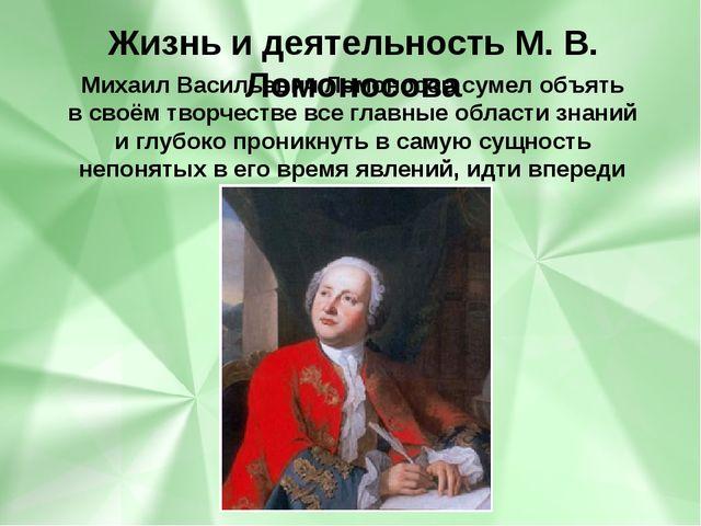 Михаил Васильевич Ломоносов сумел объять всвоём творчестве всеглавные облас...