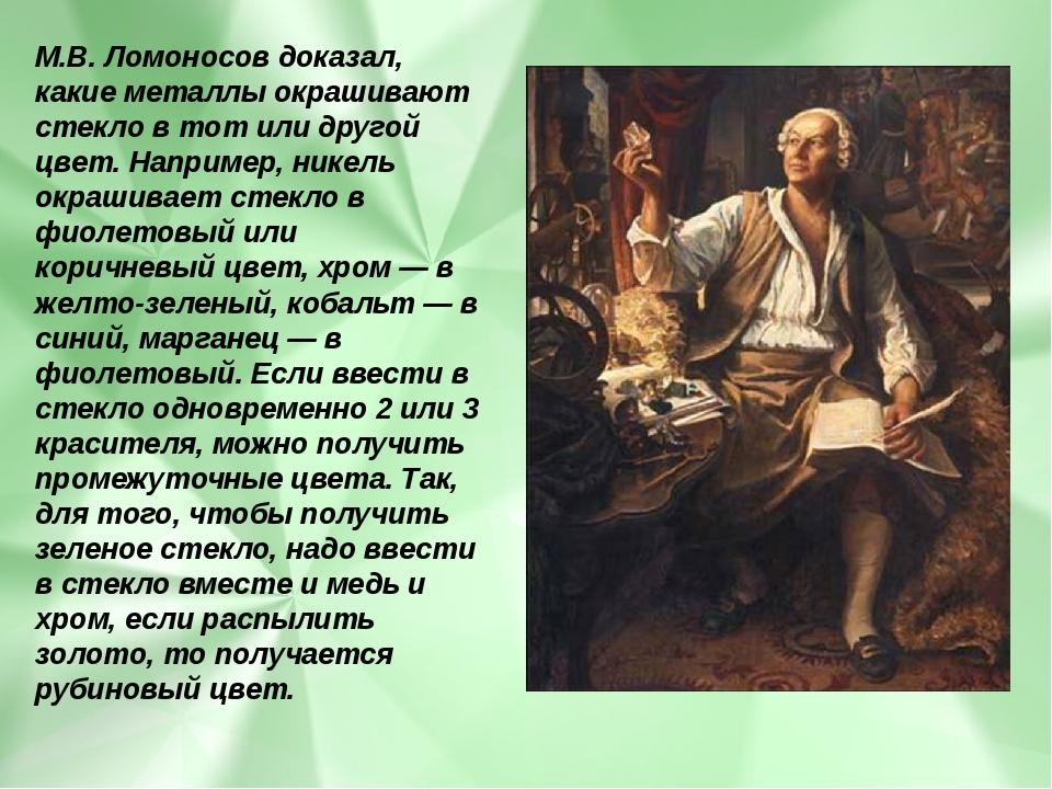 М.В. Ломоносов доказал, какие металлы окрашивают стекло в тот или другой цвет...