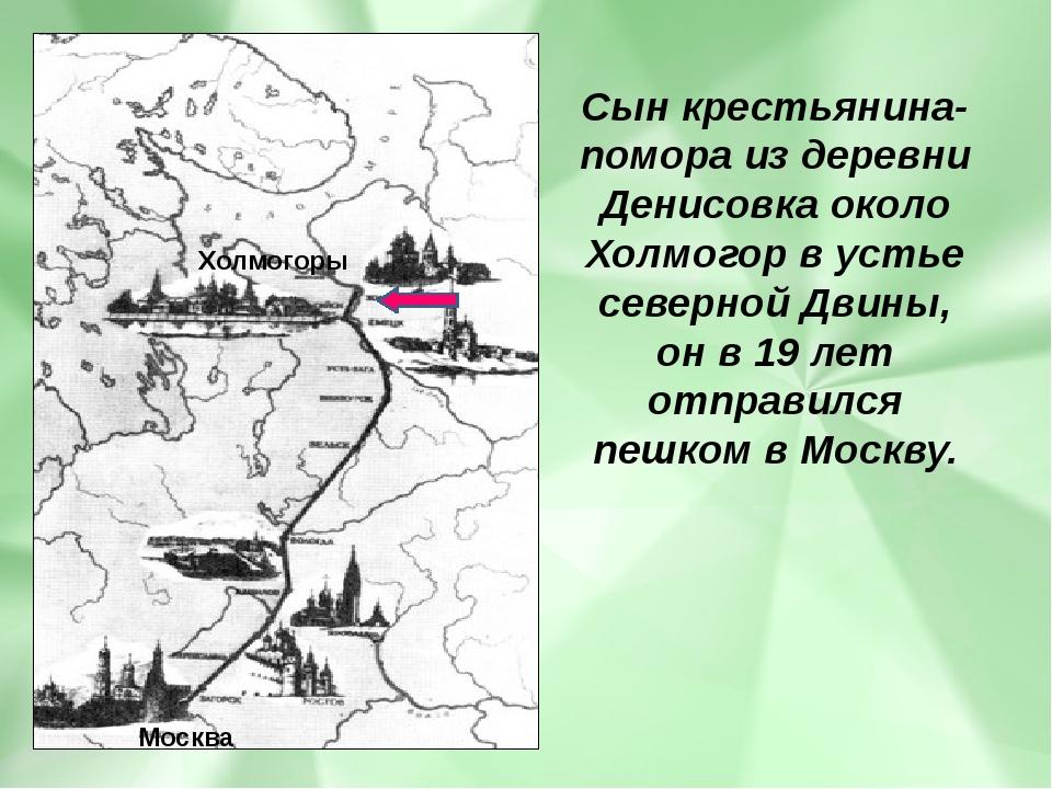 Сын крестьянина-помора из деревни Денисовка около Холмогор в устье северной Д...