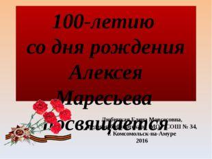 100-летию со дня рождения Алексея Маресьева посвящается Любицкая Елена Мовсес