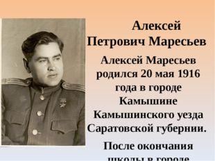 Алексей Петрович Маресьев Алексей Маресьев родился 20 мая 1916 года в городе