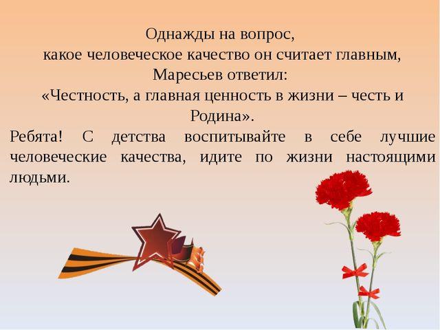Однажды на вопрос, какое человеческое качество он считает главным, Маресьев о...